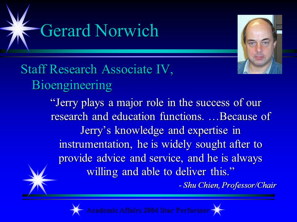 Academic Affairs 2004 Star Performer Gerard Norwich Staff Research Associate IV, Bioengineering Jerry plays a major role in the success of our researc