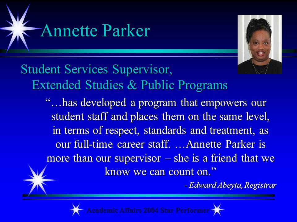 Academic Affairs 2004 Star Performer Annette Parker Student Services Supervisor, Extended Studies & Public Programs …has developed a program that empo
