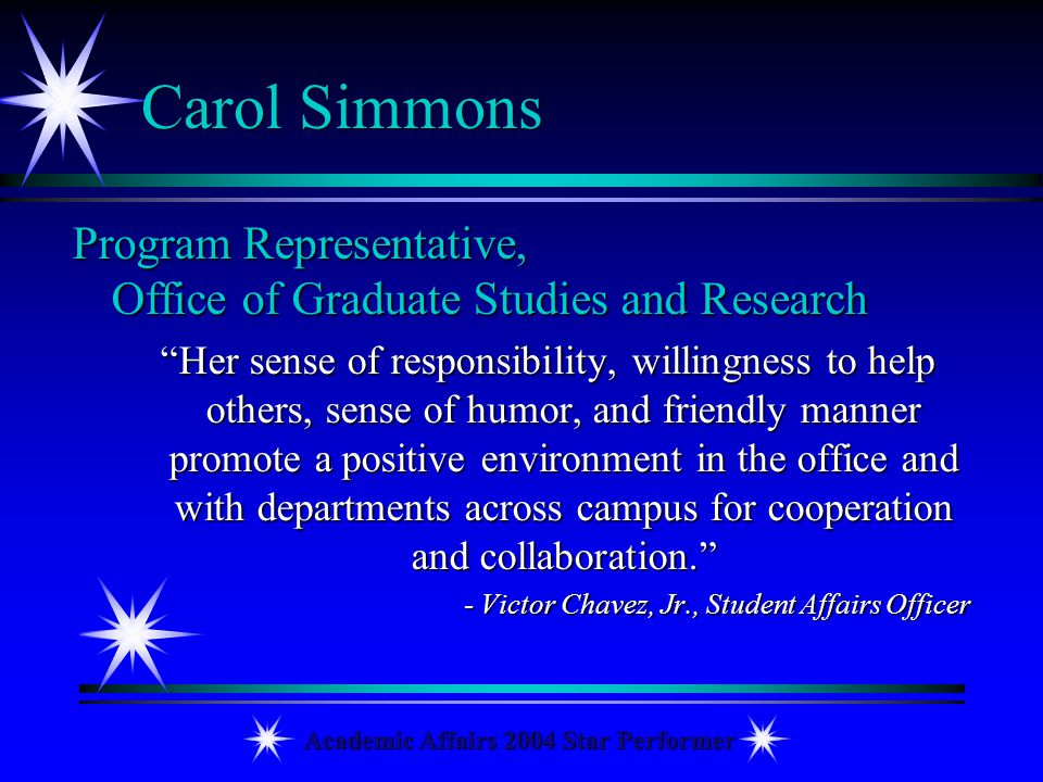 Academic Affairs 2004 Star Performer Carol Simmons Program Representative, Office of Graduate Studies and Research Her sense of responsibility, willin