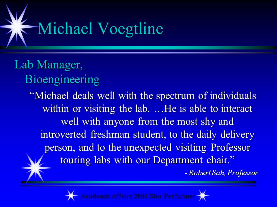 Academic Affairs 2004 Star Performer Michael Voegtline Lab Manager, Bioengineering Michael deals well with the spectrum of individuals within or visit