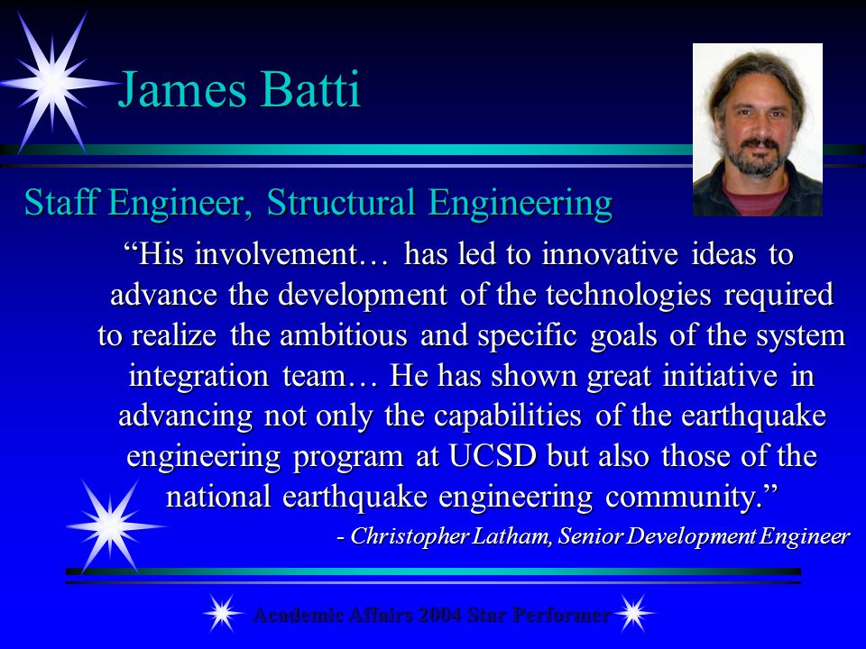 Academic Affairs 2004 Star Performer James Batti Staff Engineer, Structural Engineering His involvement… has led to innovative ideas to advance the de