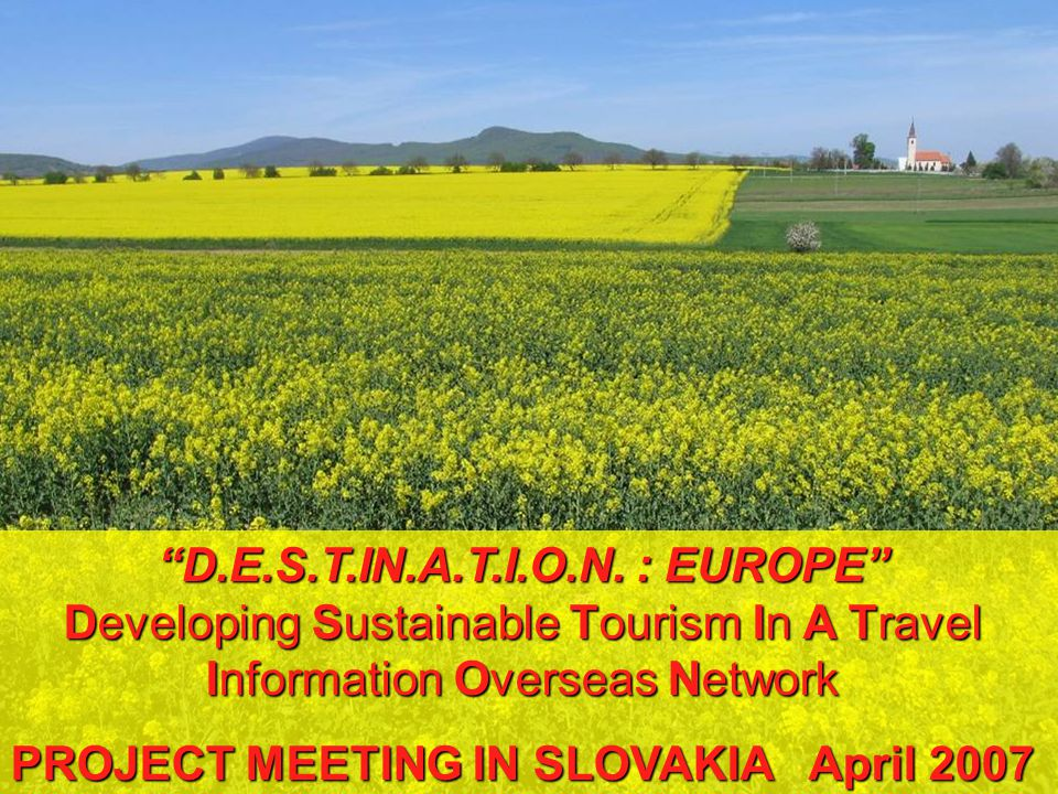 D.E.S.T.IN.A.T.I.O.N. : EUROPE Developing Sustainable Tourism In A Travel Information Overseas Network PROJECT MEETING IN SLOVAKIA April 2007