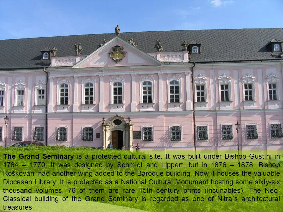 The Grand Seminary is a protected cultural site. It was built under Bishop Gustíni in 1764 – 1770.