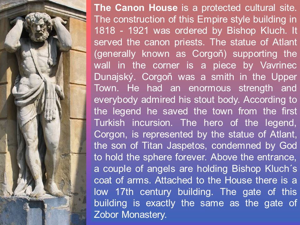 The Canon House is a protected cultural site. The construction of this Empire style building in 1818 - 1921 was ordered by Bishop Kluch. It served the