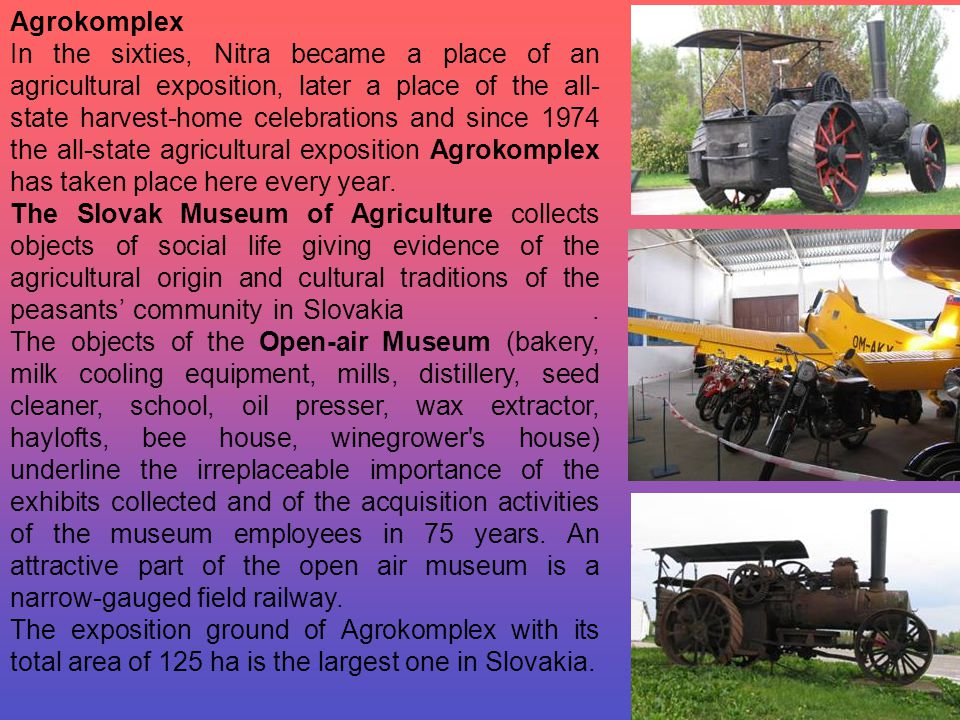 Agrokomplex In the sixties, Nitra became a place of an agricultural exposition, later a place of the all- state harvest-home celebrations and since 1974 the all-state agricultural exposition Agrokomplex has taken place here every year.