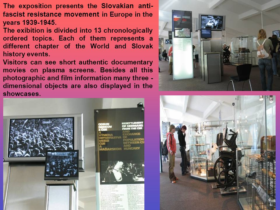 The exposition presents the Slovakian anti- fascist resistance movement in Europe in the years 1939-1945. The exibition is divided into 13 chronologic
