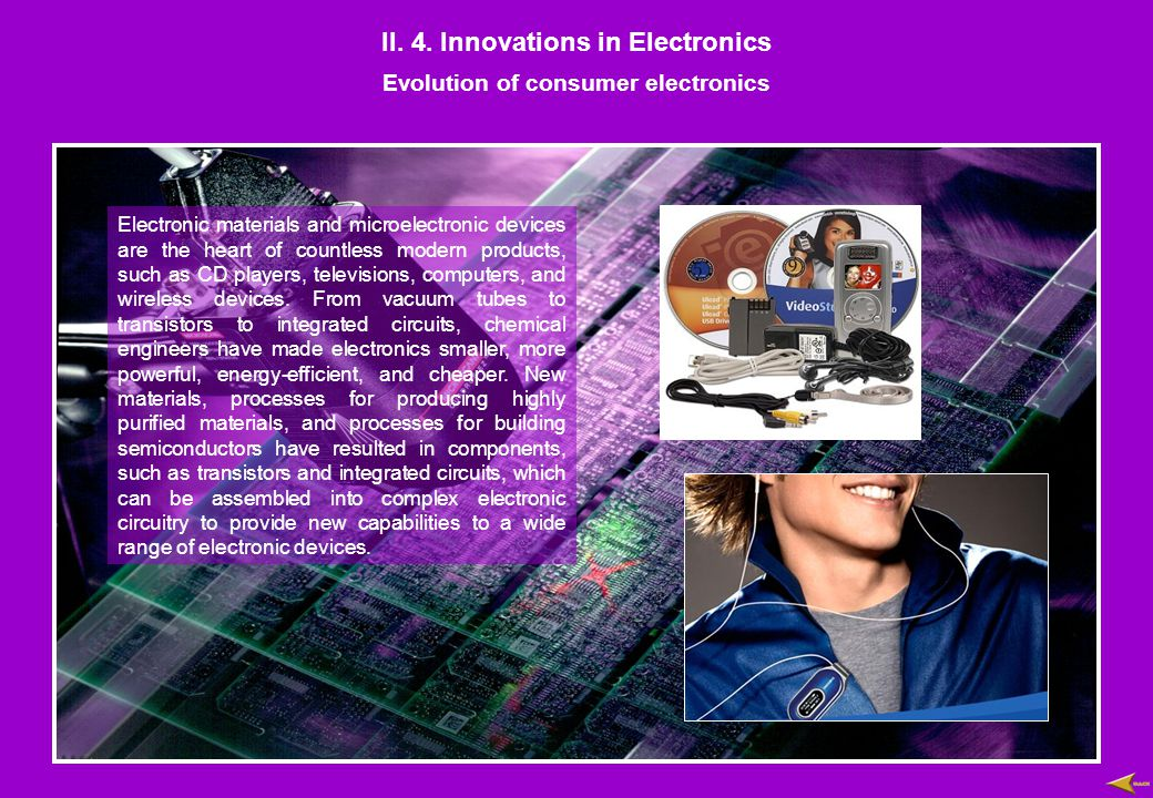 II. 4. Innovations in Electronics Evolution of consumer electronics Electronic materials and microelectronic devices are the heart of countless modern