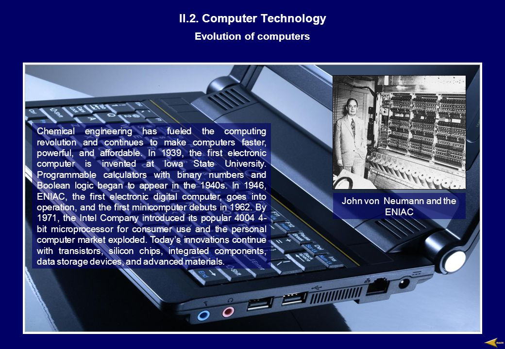 II.2. Computer Technology Evolution of computers Chemical engineering has fueled the computing revolution and continues to make computers faster, powe