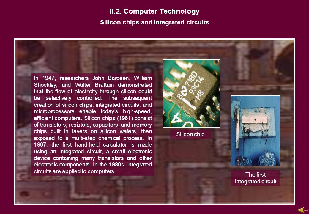 II.2. Computer Technology Silicon chips and integrated circuits In 1947, researchers John Bardeen, William Shockley, and Walter Brattain demonstrated