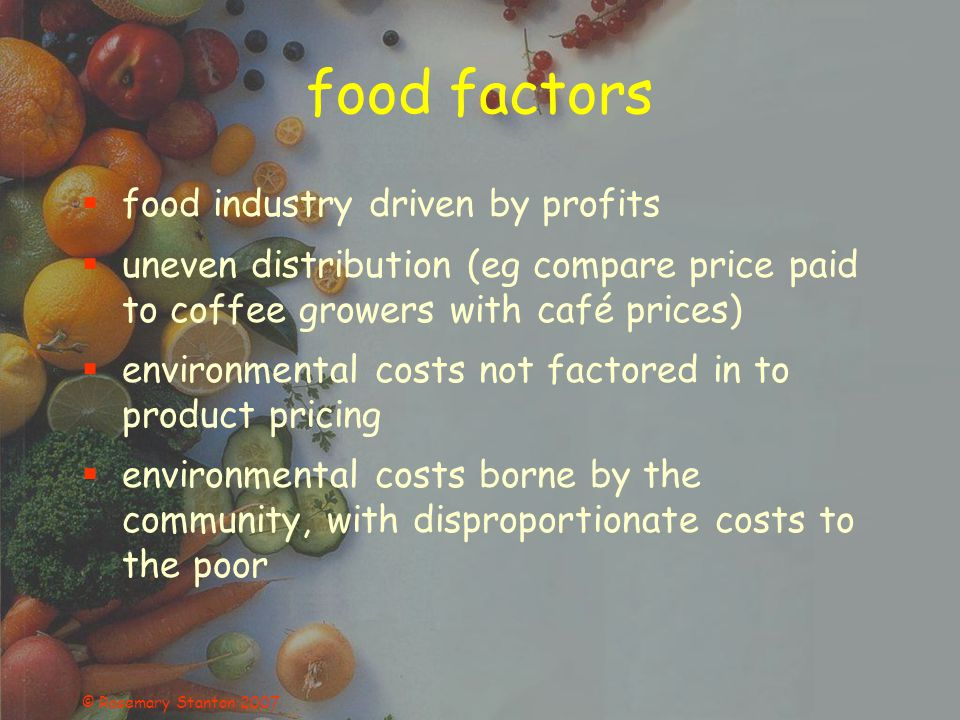 © Rosemary Stanton 2007 food factors food industry driven by profits uneven distribution (eg compare price paid to coffee growers with café prices) environmental costs not factored in to product pricing environmental costs borne by the community, with disproportionate costs to the poor