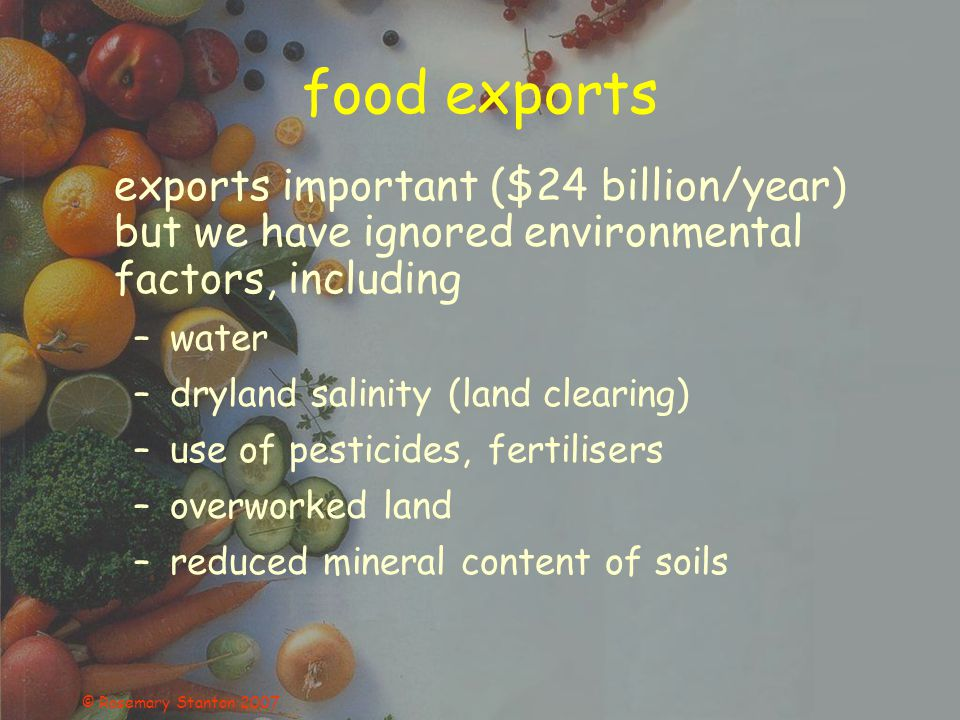 © Rosemary Stanton 2007 food exports exports important ($24 billion/year) but we have ignored environmental factors, including –water –dryland salinit