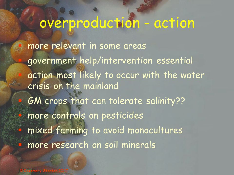 © Rosemary Stanton 2007 overproduction - action more relevant in some areas government help/intervention essential action most likely to occur with the water crisis on the mainland GM crops that can tolerate salinity?.
