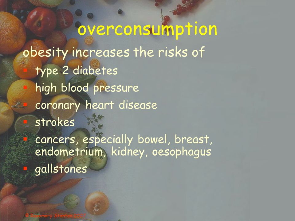 © Rosemary Stanton 2007 overconsumption obesity increases the risks of type 2 diabetes high blood pressure coronary heart disease strokes cancers, especially bowel, breast, endometrium, kidney, oesophagus gallstones