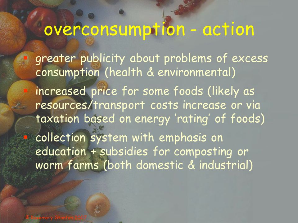 © Rosemary Stanton 2007 overconsumption - action greater publicity about problems of excess consumption (health & environmental) increased price for some foods (likely as resources/transport costs increase or via taxation based on energy rating of foods) collection system with emphasis on education + subsidies for composting or worm farms (both domestic & industrial)
