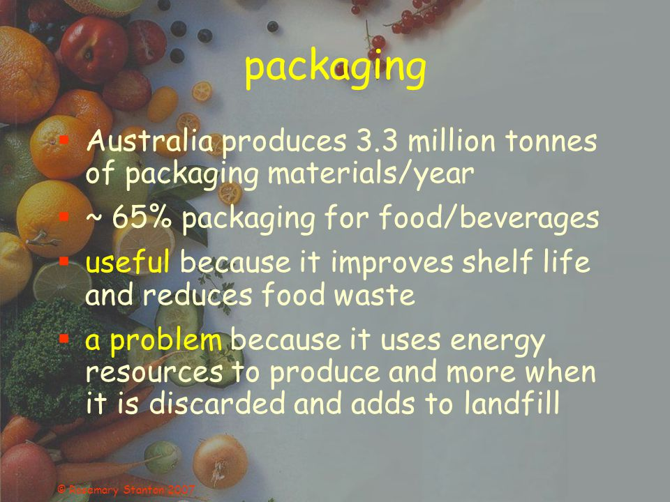 © Rosemary Stanton 2007 packaging Australia produces 3.3 million tonnes of packaging materials/year ~ 65% packaging for food/beverages useful because