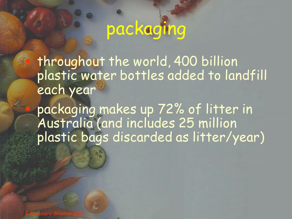 © Rosemary Stanton 2007 packaging throughout the world, 400 billion plastic water bottles added to landfill each year packaging makes up 72% of litter in Australia (and includes 25 million plastic bags discarded as litter/year)