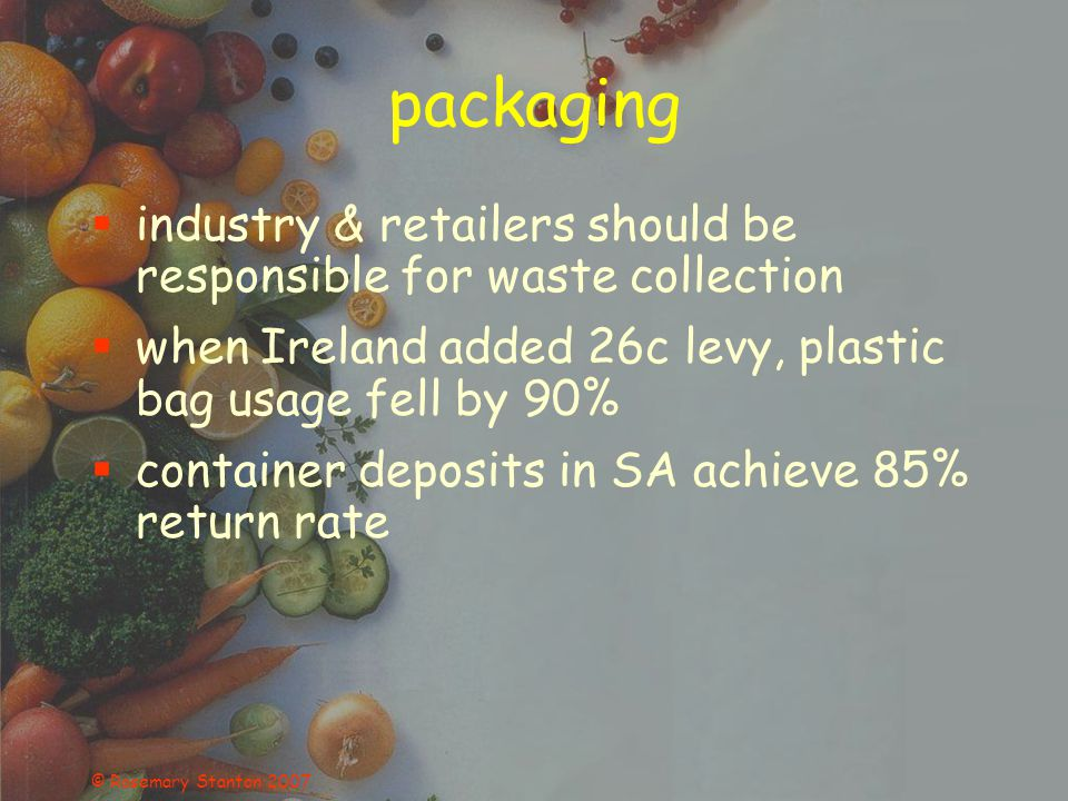 © Rosemary Stanton 2007 packaging industry & retailers should be responsible for waste collection when Ireland added 26c levy, plastic bag usage fell by 90% container deposits in SA achieve 85% return rate