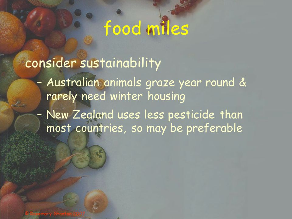 © Rosemary Stanton 2007 food miles consider sustainability –Australian animals graze year round & rarely need winter housing –New Zealand uses less pe