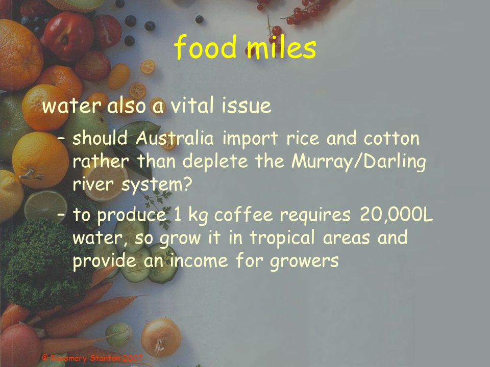 © Rosemary Stanton 2007 food miles water also a vital issue –should Australia import rice and cotton rather than deplete the Murray/Darling river syst