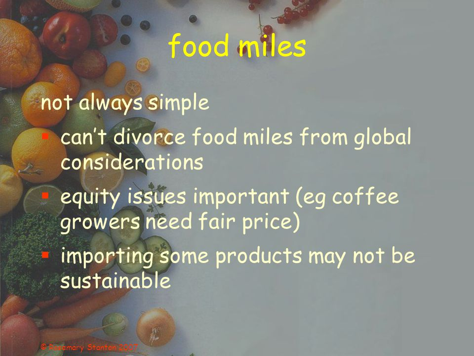 © Rosemary Stanton 2007 food miles not always simple cant divorce food miles from global considerations equity issues important (eg coffee growers need fair price) importing some products may not be sustainable