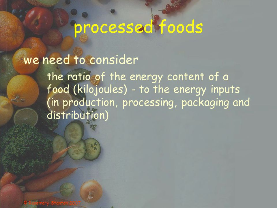 © Rosemary Stanton 2007 processed foods we need to consider the ratio of the energy content of a food (kilojoules) - to the energy inputs (in producti