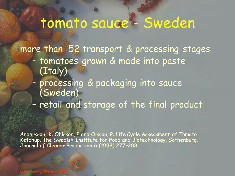 © Rosemary Stanton 2007 tomato sauce - Sweden more than 52 transport & processing stages –tomatoes grown & made into paste (Italy) –processing & packa