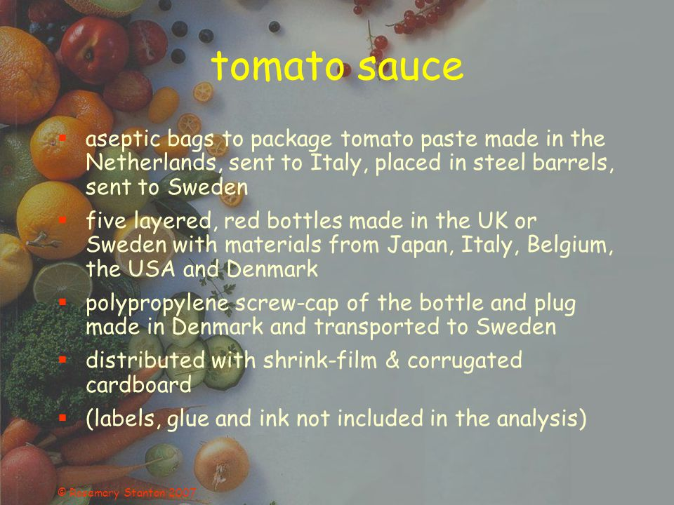 © Rosemary Stanton 2007 tomato sauce aseptic bags to package tomato paste made in the Netherlands, sent to Italy, placed in steel barrels, sent to Sweden five layered, red bottles made in the UK or Sweden with materials from Japan, Italy, Belgium, the USA and Denmark polypropylene screw-cap of the bottle and plug made in Denmark and transported to Sweden distributed with shrink-film & corrugated cardboard (labels, glue and ink not included in the analysis)