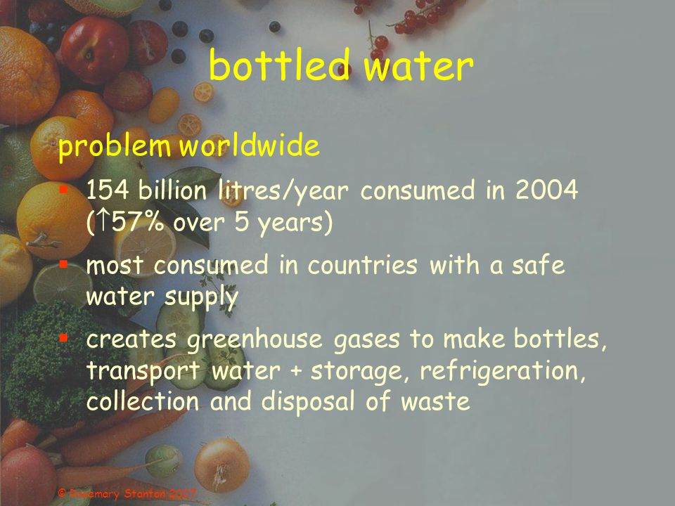 © Rosemary Stanton 2007 bottled water problem worldwide 154 billion litres/year consumed in 2004 ( 57% over 5 years) most consumed in countries with a safe water supply creates greenhouse gases to make bottles, transport water + storage, refrigeration, collection and disposal of waste