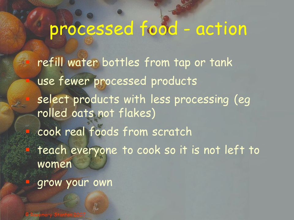 © Rosemary Stanton 2007 processed food - action refill water bottles from tap or tank use fewer processed products select products with less processing (eg rolled oats not flakes) cook real foods from scratch teach everyone to cook so it is not left to women grow your own