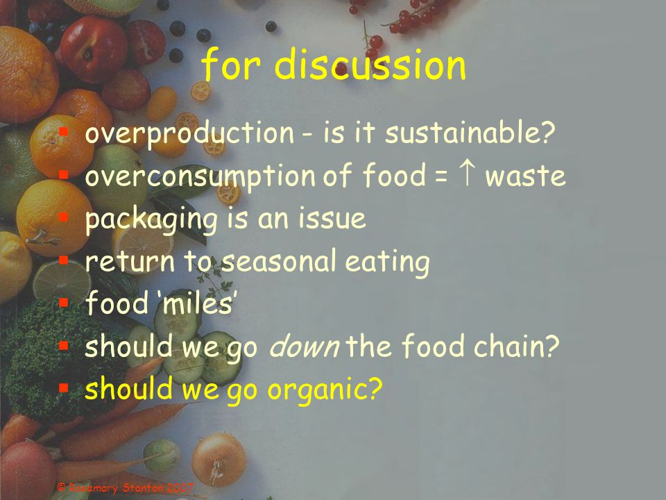 © Rosemary Stanton 2007 for discussion overproduction - is it sustainable? overconsumption of food = waste packaging is an issue return to seasonal ea
