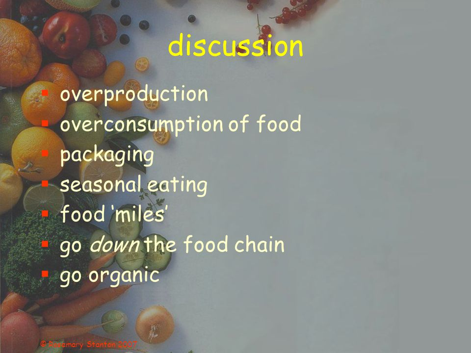 © Rosemary Stanton 2007 discussion overproduction overconsumption of food packaging seasonal eating food miles go down the food chain go organic
