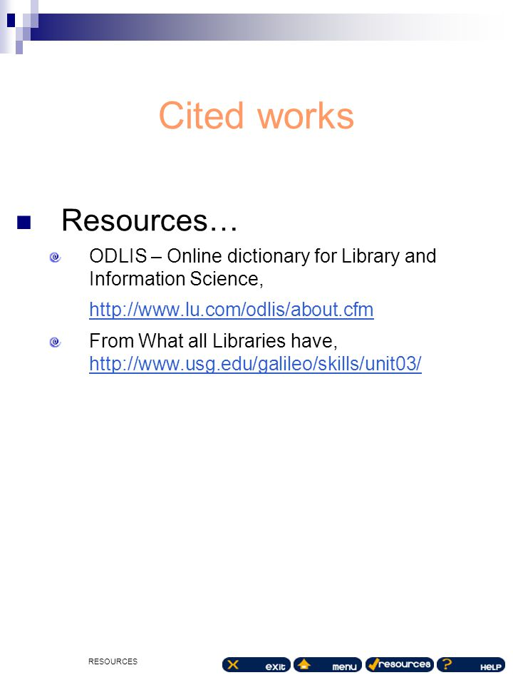 RESOURCES Cited works Resources… ODLIS – Online dictionary for Library and Information Science, http://www.lu.com/odlis/about.cfm http://www.lu.com/od