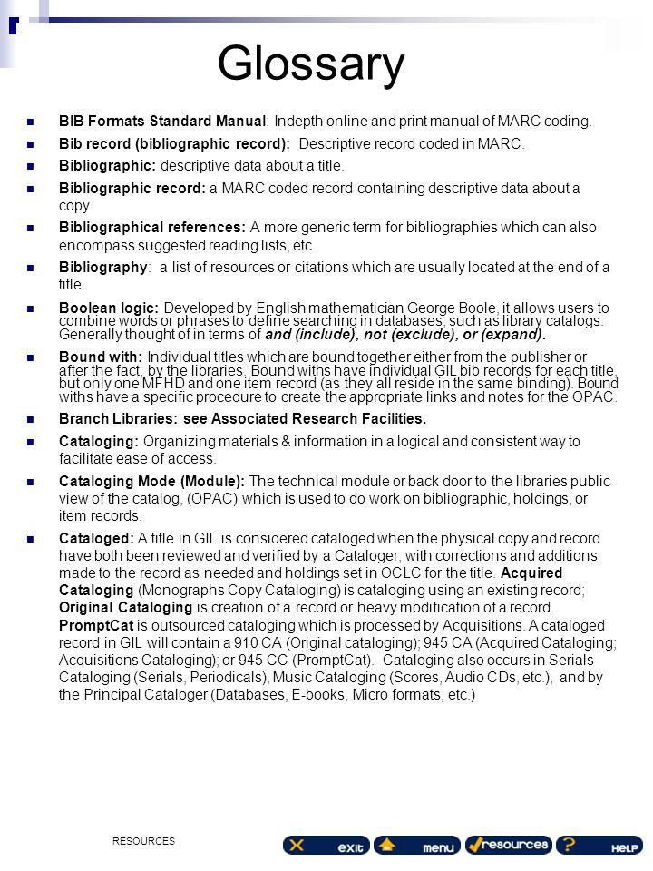 RESOURCES Glossary BIB Formats Standard Manual: Indepth online and print manual of MARC coding. Bib record (bibliographic record): Descriptive record