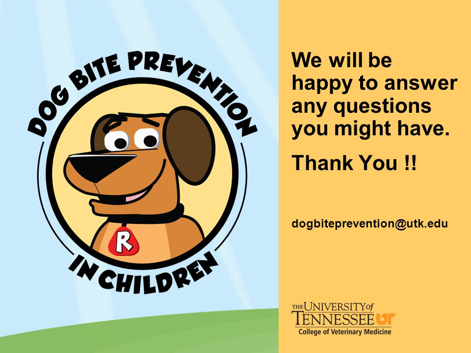 We will be happy to answer any questions you might have. Thank You !! dogbiteprevention@utk.edu