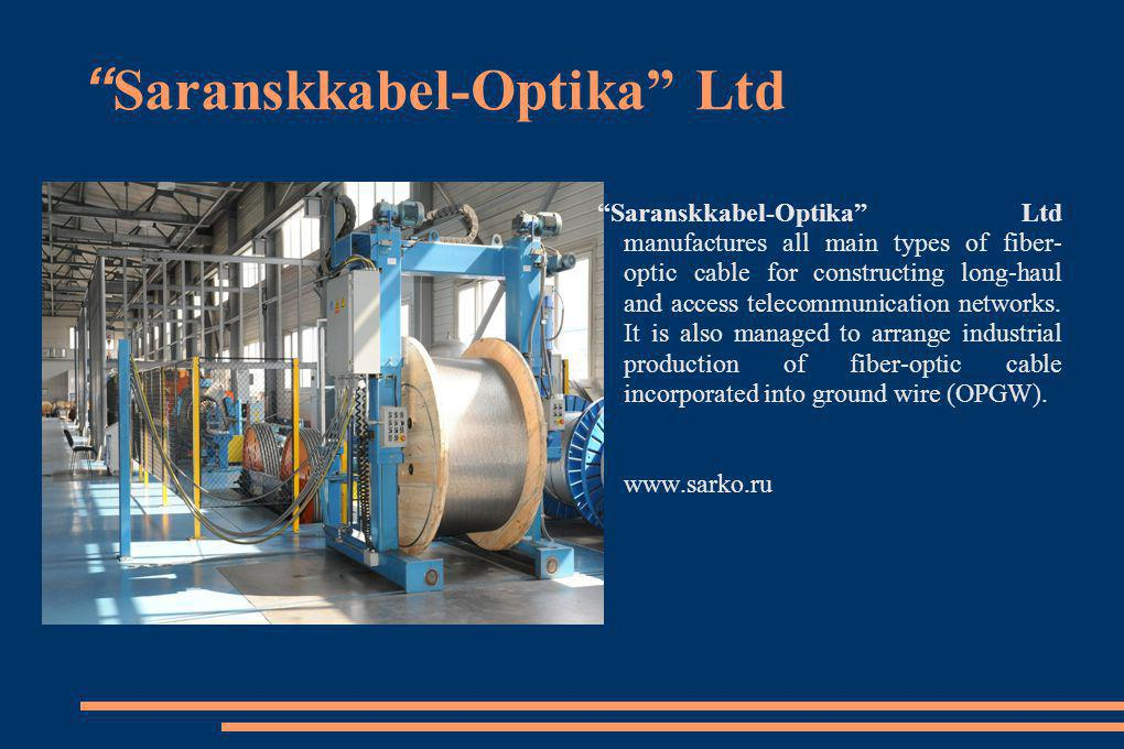 Saranskkabel-Optika Ltd Saranskkabel-Optika Ltd manufactures all main types of fiber- optic cable for constructing long-haul and access telecommunicat
