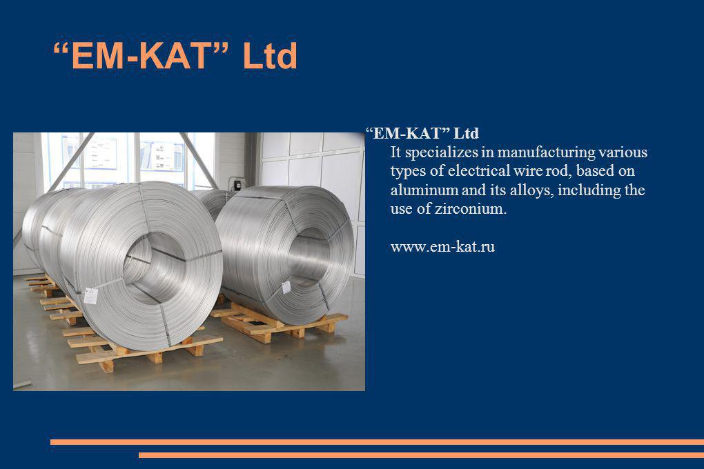 EM-KAT Ltd It specializes in manufacturing various types of electrical wire rod, based on aluminum and its alloys, including the use of zirconium. www