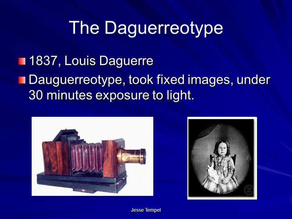 Jesse Tempel The Daguerreotype 1837, Louis Daguerre Dauguerreotype, took fixed images, under 30 minutes exposure to light.