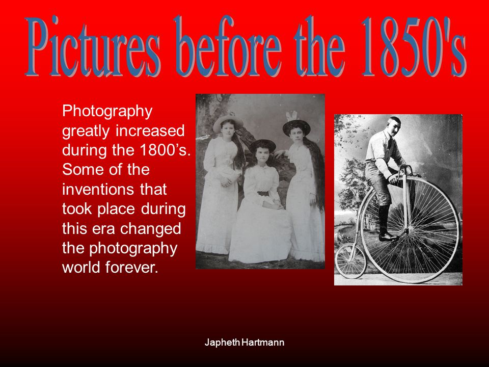 Japheth Hartmann Photography greatly increased during the 1800s. Some of the inventions that took place during this era changed the photography world