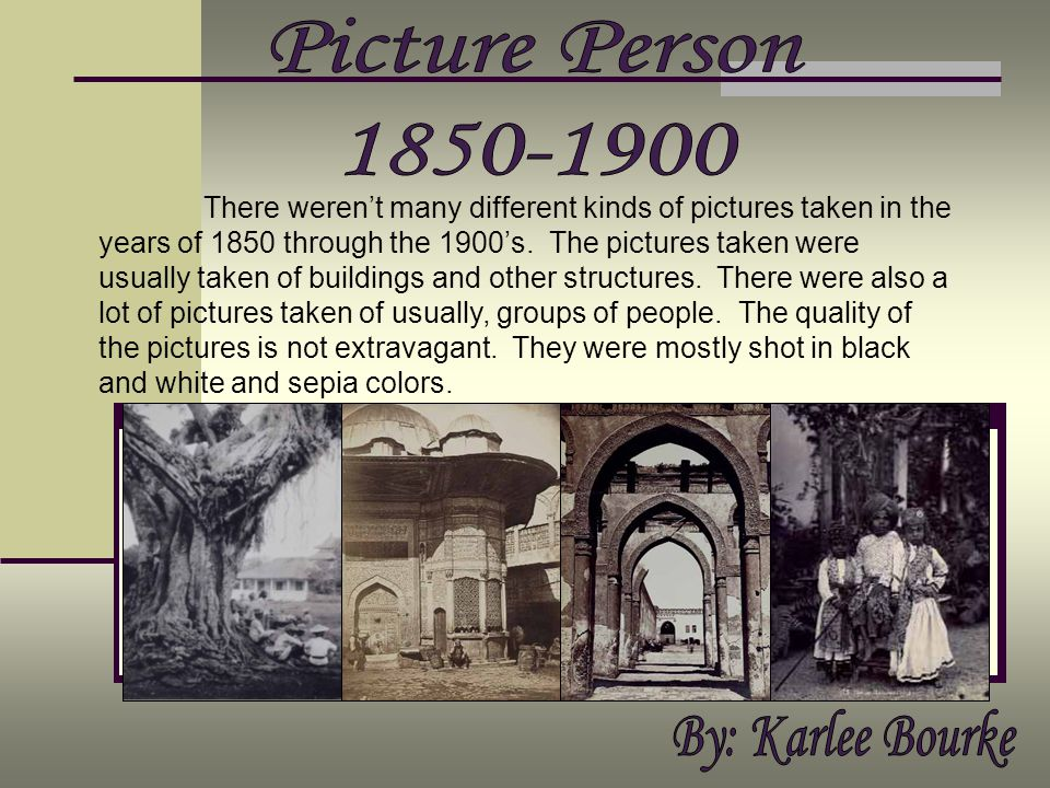 There werent many different kinds of pictures taken in the years of 1850 through the 1900s. The pictures taken were usually taken of buildings and oth