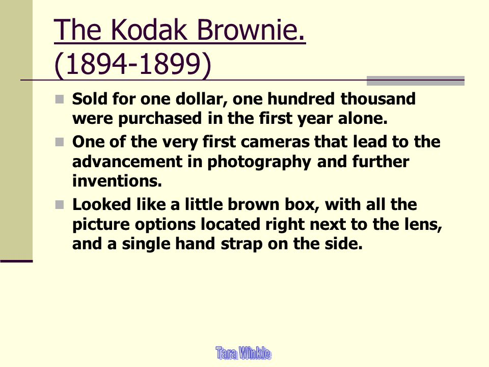 The Kodak Brownie. (1894-1899) Sold for one dollar, one hundred thousand were purchased in the first year alone. One of the very first cameras that le