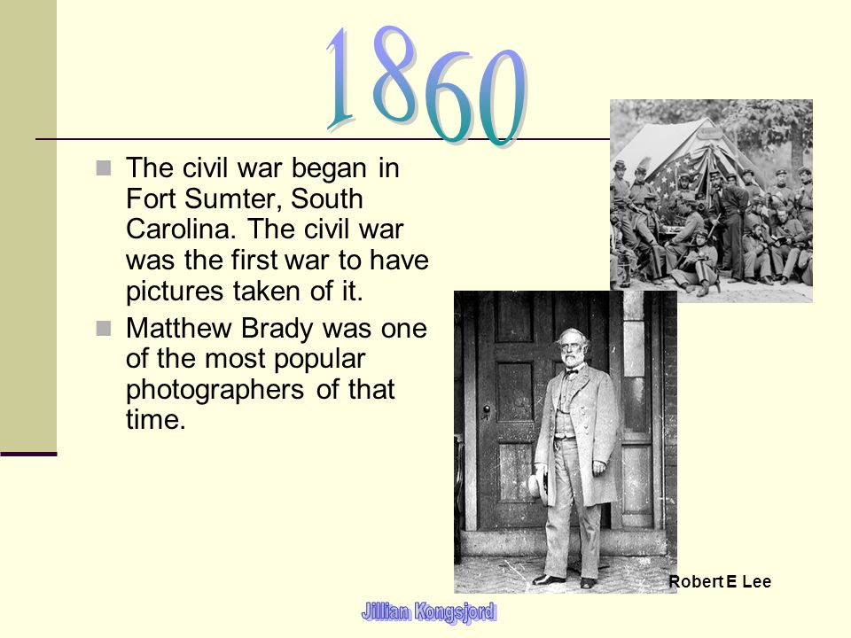 The civil war began in Fort Sumter, South Carolina. The civil war was the first war to have pictures taken of it. Matthew Brady was one of the most po