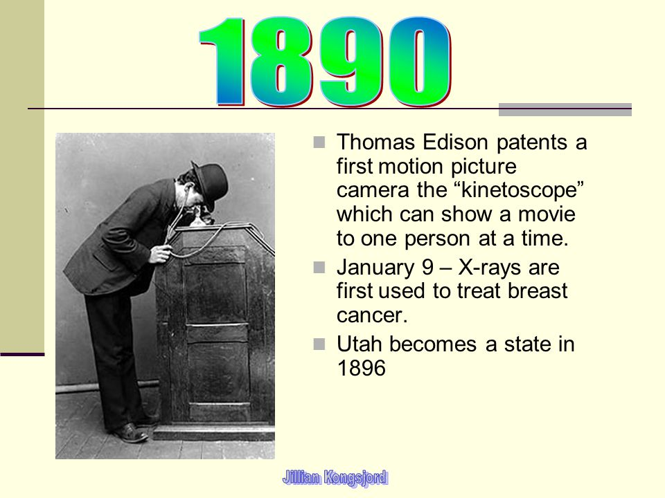 Thomas Edison patents a first motion picture camera the kinetoscope which can show a movie to one person at a time. January 9 – X-rays are first used