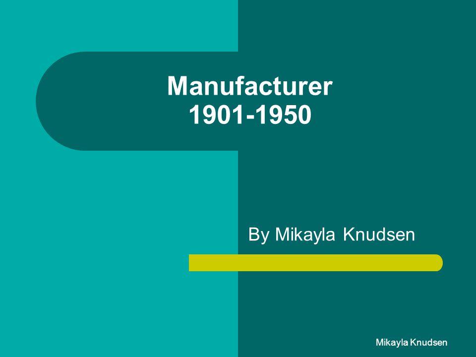 Mikayla Knudsen Manufacturer 1901-1950 By Mikayla Knudsen