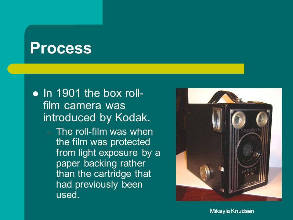 Mikayla Knudsen Process In 1901 the box roll- film camera was introduced by Kodak. – The roll-film was when the film was protected from light exposure