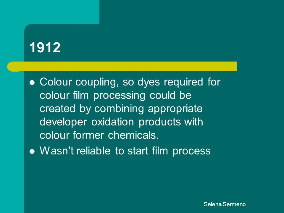 Selena Sermeno 1912 Colour coupling, so dyes required for colour film processing could be created by combining appropriate developer oxidation product