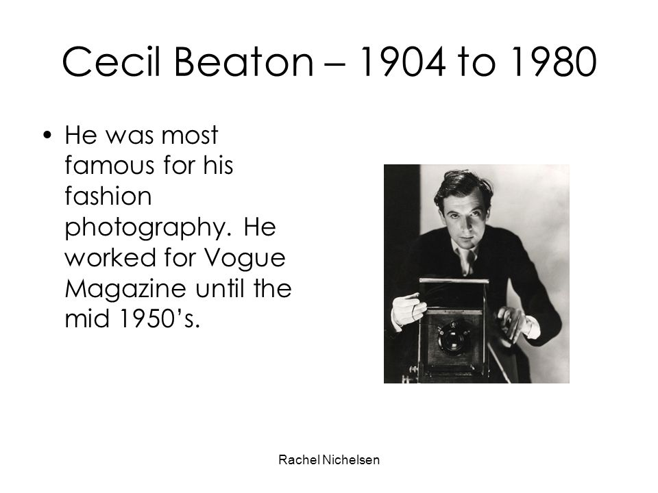 Rachel Nichelsen Cecil Beaton – 1904 to 1980 He was most famous for his fashion photography. He worked for Vogue Magazine until the mid 1950s.