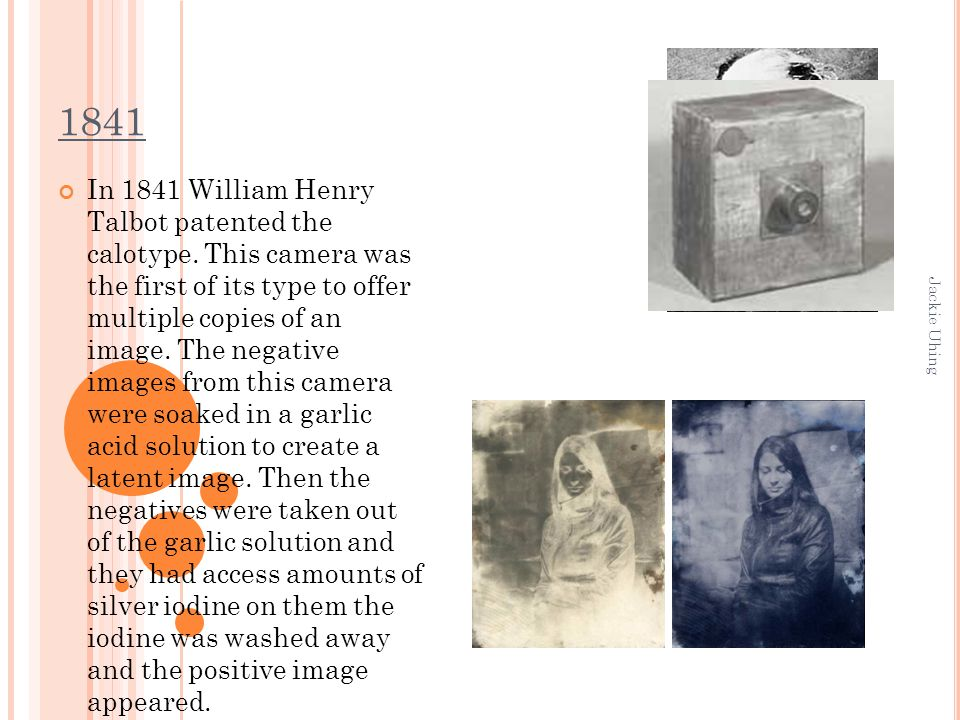 Jackie Uhing 1841 In 1841 William Henry Talbot patented the calotype. This camera was the first of its type to offer multiple copies of an image. The
