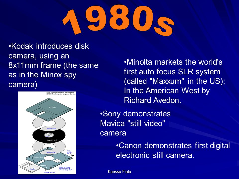 Karissa Fiala Kodak introduces disk camera, using an 8x11mm frame (the same as in the Minox spy camera) Sony demonstrates Mavica still video camera Minolta markets the world s first auto focus SLR system (called Maxxum in the US); In the American West by Richard Avedon.