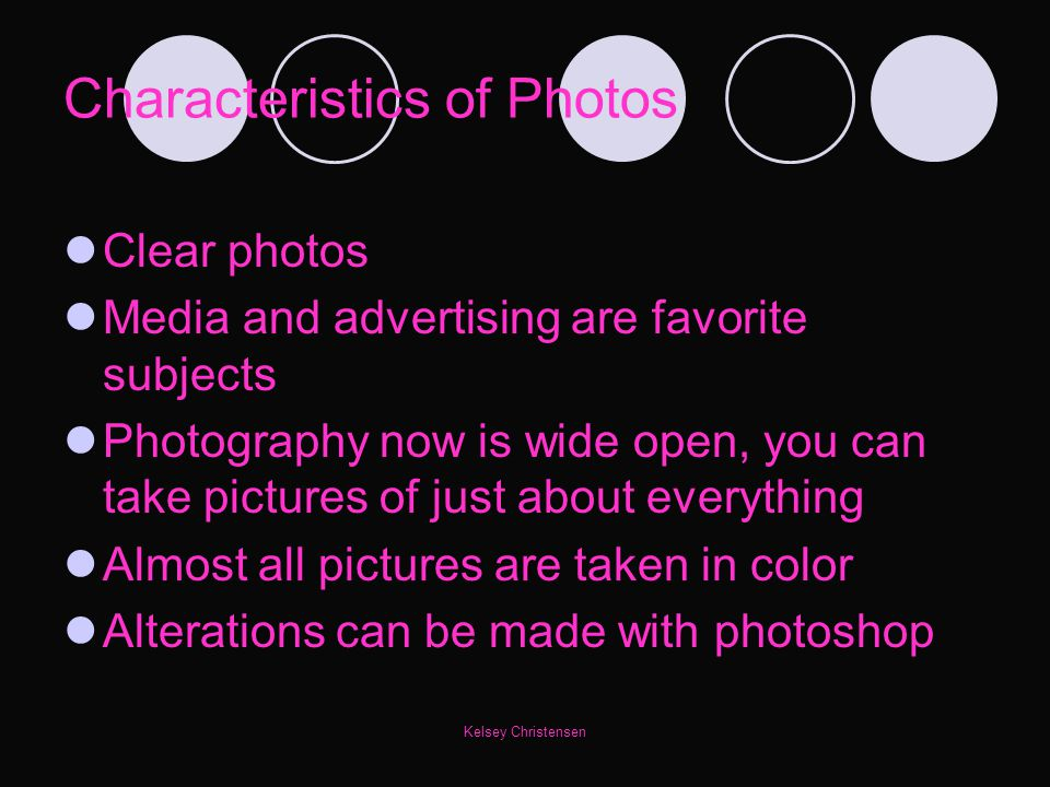 Kelsey Christensen Characteristics of Photos Clear photos Media and advertising are favorite subjects Photography now is wide open, you can take pictu