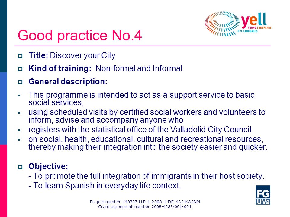 Good practice No.4 Title: Discover your City Kind of training: Non-formal and Informal General description: This programme is intended to act as a support service to basic social services, using scheduled visits by certified social workers and volunteers to inform, advise and accompany anyone who registers with the statistical office of the Valladolid City Council on social, health, educational, cultural and recreational resources, thereby making their integration into the society easier and quicker.